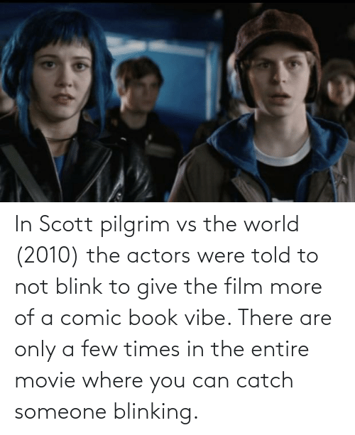 Book, Movie, and World: In Scott pilgrim vs the world (2010) the actors were told to not blink to give the film more of a comic book vibe. There are only a few times in the entire movie where you can catch someone blinking.
