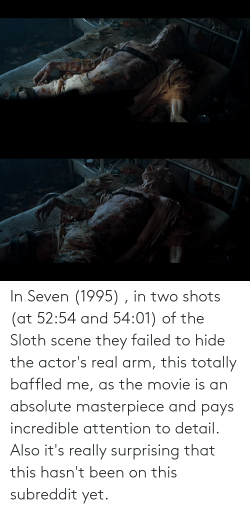 Movie, Sloth, and Been: In Seven (1995) , in two shots (at 52:54 and 54:01) of the Sloth scene they failed to hide the actor's real arm, this totally baffled me, as the movie is an absolute masterpiece and pays incredible attention to detail. Also it's really surprising that this hasn't been on this subreddit yet.