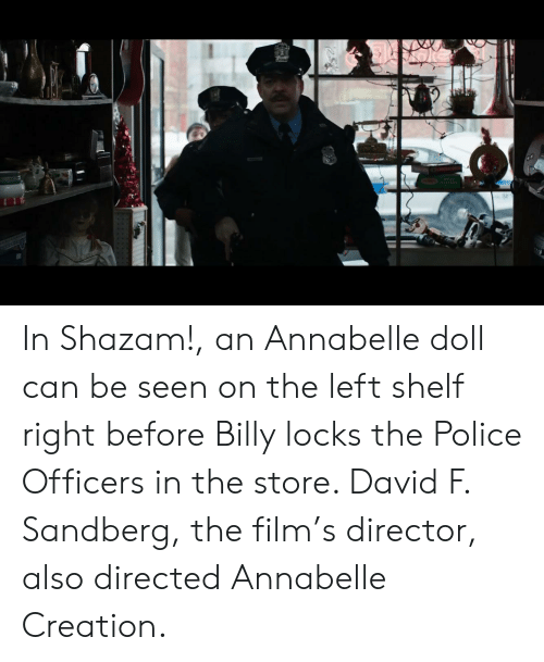 Police, Shazam, and Film: In Shazam!, an Annabelle doll can be seen on the left shelf right before Billy locks the Police Officers in the store. David F. Sandberg, the film's director, also directed Annabelle Creation.
