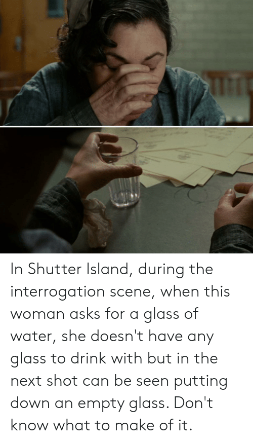 Water, Asks, and Shutter Island: In Shutter Island, during the interrogation scene, when this woman asks for a glass of water, she doesn't have any glass to drink with but in the next shot can be seen putting down an empty glass. Don't know what to make of it.