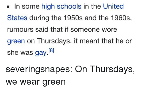 Tumblr, Blog, and Http: In some high schools in the United  States during the 1950s and the 1960s,  rumours said that if someone wore  green on Thursdays, it meant that he or  she was gay. severingsnapes:  On Thursdays, we wear green