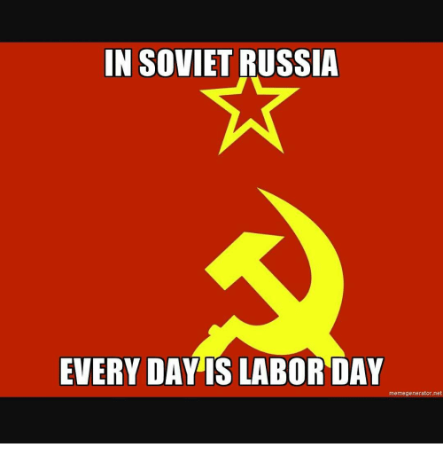 In SOVIET RUSSIA EVERY DAY IS LABOR DAY Memegeneratornet