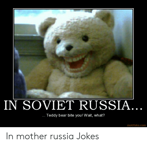 In Soviet Russia Teddy Bear Bite You Wait What Motifakecom In