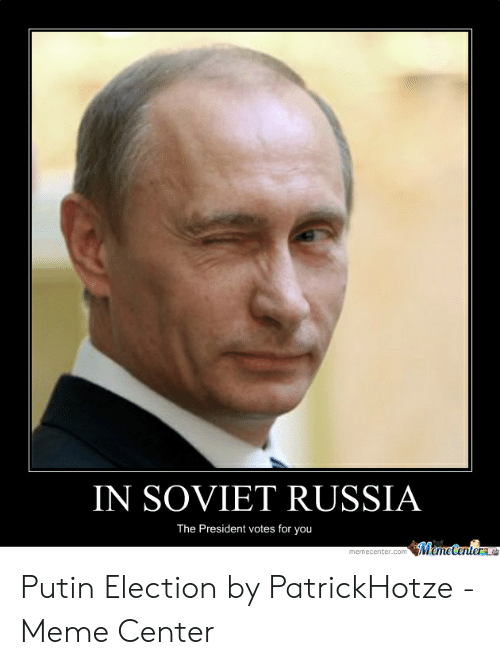 In SOVIET RUSSIA the President Votes for You MemeCenterme