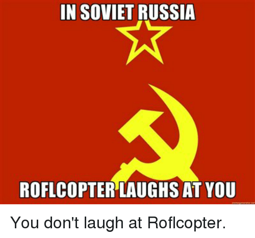 Memes, 🤖, and Roflcopter: IN SOVIETRUSSIA  ROFLCOPTERLAUGHS AT YOU You don't laugh at Roflcopter.