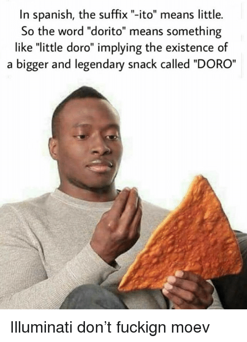 """Illuminati, Memes, and Spanish: In spanish, the suffix """"-ito"""" means little.  So the word """"dorito"""" means something  like """"little doro"""" implying the existence of  a bigger and legendary snack called """"DORO Illuminati don't fuckign moev"""