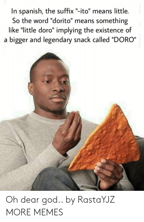 "Dank, God, and Memes: In spanish, the suffix ""-ito"" means little.  So the word ""dorito"" means something  like ""little doro"" implying the existence of  a bigger and legendary snack called ""DORO Oh dear god.. by RastaYJZ MORE MEMES"