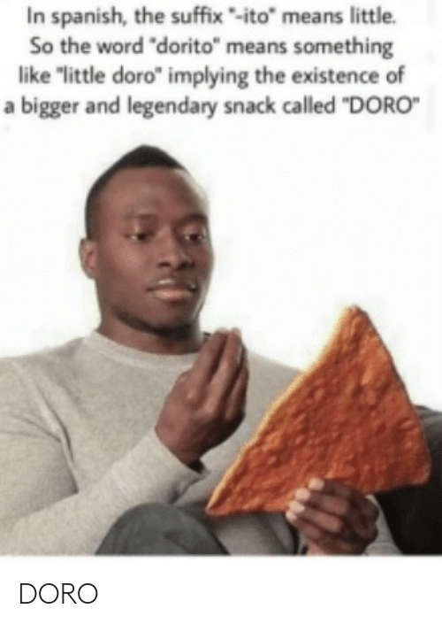 """Spanish, Word, and Means: In spanish, the suffix-ito"""" means little.  So the word """"dorito"""" means something  like """"little doro"""" implying the existence of  a bigger and legendary snack called """"DORO DORO"""