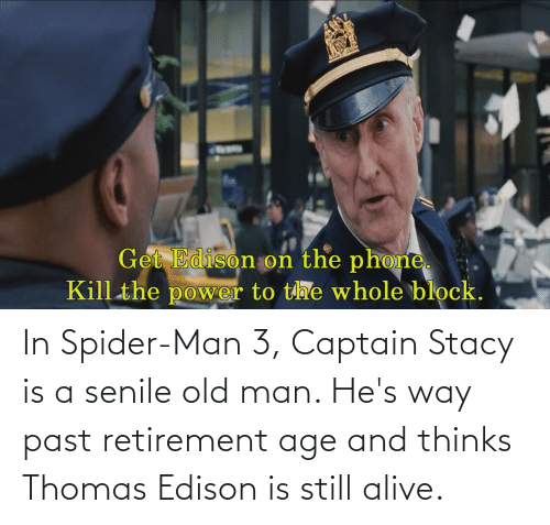 Alive, Old Man, and Senile: In Spider-Man 3, Captain Stacy is a senile old man. He's way past retirement age and thinks Thomas Edison is still alive.