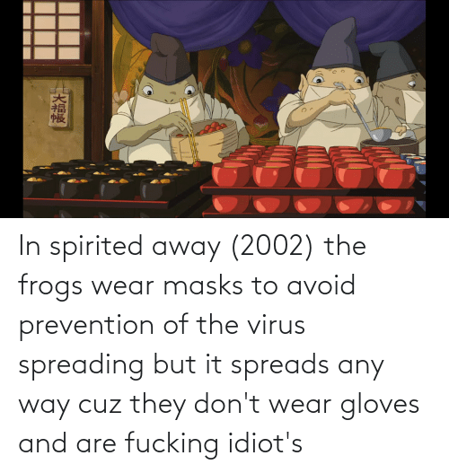 In Spirited Away 2002 The Frogs Wear Masks To Avoid Prevention Of The Virus Spreading But It Spreads Any Way Cuz They Don T Wear Gloves And Are Fucking Idiot S Spirited Away