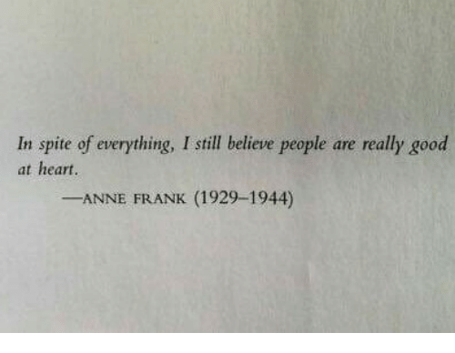 Anne Frank, Good, and Heart: In spite of everything, I still believe people are really good  at heart.  -ANNE FRANK (1929-1944)