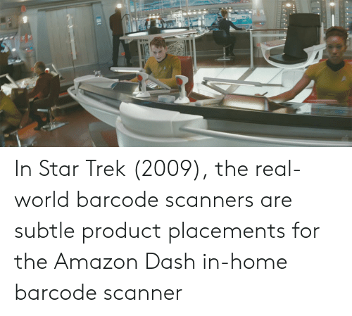 Amazon, Star Trek, and Home: In Star Trek (2009), the real-world barcode scanners are subtle product placements for the Amazon Dash in-home barcode scanner