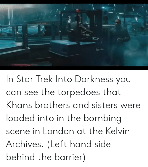 Star Trek, London, and Star: In Star Trek Into Darkness you can see the torpedoes that Khans brothers and sisters were loaded into in the bombing scene in London at the Kelvin Archives. (Left hand side behind the barrier)