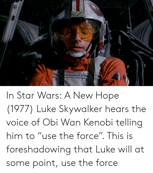 """Luke Skywalker, Obi-Wan Kenobi, and Star Wars: In Star Wars: A New Hope (1977) Luke Skywalker hears the voice of Obi Wan Kenobi telling him to """"use the force"""". This is foreshadowing that Luke will at some point, use the force"""
