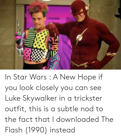 Luke Skywalker, Star Wars, and Star: In Star Wars : A New Hope if you look closely you can see Luke Skywalker in a trickster outfit, this is a subtle nod to the fact that I downloaded The Flash (1990) instead