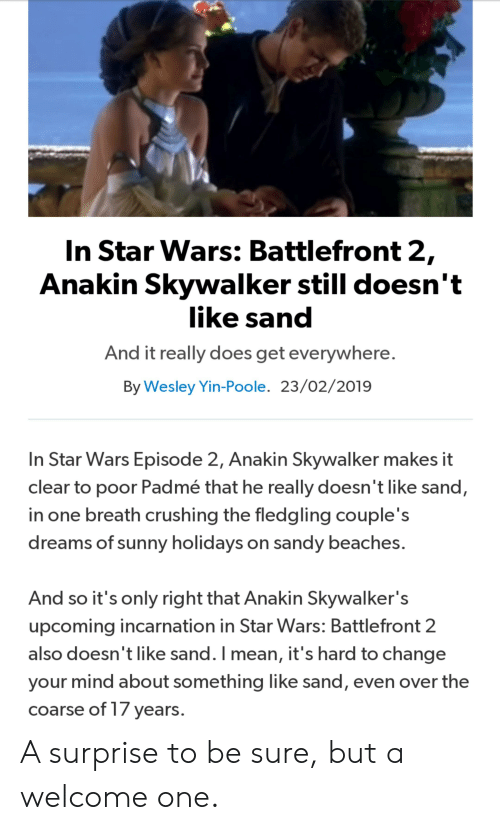 Anakin Skywalker, Star Wars, and Mean: In Star Wars: Battlefront 2  Anakin Skywalker still doesn't  like sand  And it really does get everywhere  By Wesley Yin-Poole. 23/02/2019  In Star Wars Episode 2, Anakin Skywalker makes it  clear to poor Padmé that he really doesn't like sand,  in one breath crushing the fledgling couple's  dreams of n sandy beaches  sunny holidays o  And so it's only right that Anakin Skywalker's  upcoming incarnation in Star VWars: Battlefront 2  also doesn t like sand. I mean, it's hard to change  your mind about something like sand, even over the  coarse of T/ years A surprise to be sure, but a welcome one.