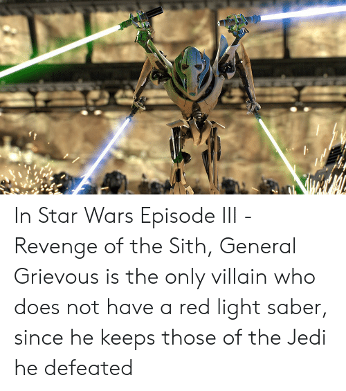 Jedi, Revenge, and Sith: In Star Wars Episode III - Revenge of the Sith, General Grievous is the only villain who does not have a red light saber, since he keeps those of the Jedi he defeated