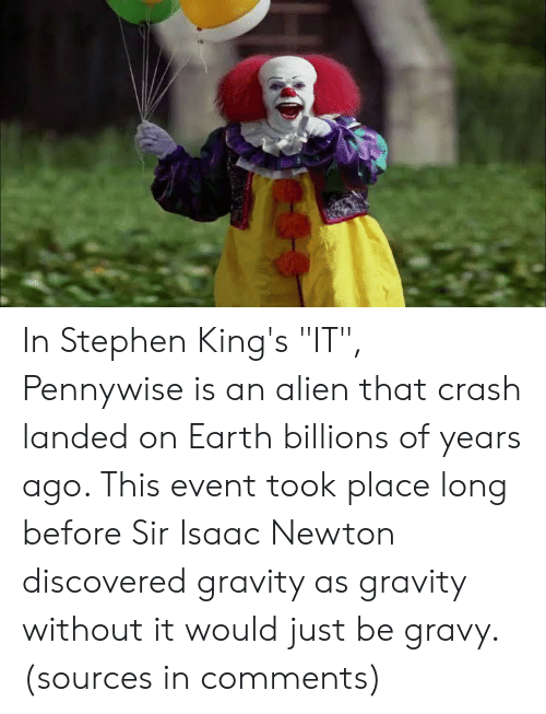 """Stephen, Alien, and Earth: In Stephen King's """"IT"""", Pennywise is an alien that crash landed on Earth billions of years ago. This event took place long before Sir Isaac Newton discovered gravity as gravity without it would just be gravy. (sources in comments)"""