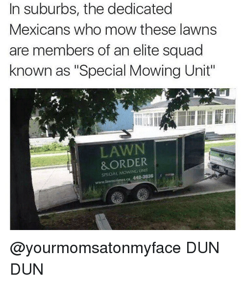 "Dank Memes, Suburb, and Duns: In suburbs, the dedicated  Mexicans who mow these lawns  are members of an elite squad  known as ""Special Mowing Unit""  LAWN  i &ORDER  SPECIAL 440-308S @yourmomsatonmyface DUN DUN"