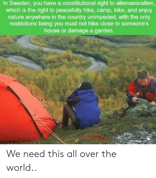 House, Nature, and Sweden: In Sweden, you have a constitutional right to allemansratten,  which is the right to peacefully hike, camp, bike, and enjoy  nature anywhere in the country unimpeded, with the only  restrictions being you must not hike close to someone's  house or damage a garden. We need this all over the world..