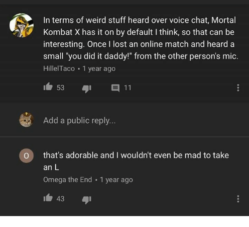 """Mortal Kombat, Take an L, and Weird: In terms of weird stuff heard over voice chat, Mortal  Kombat X has it on by default I think, so that can be  interesting. Once I lost an online match and heard a  small 'you did it daddy!"""" from the other person's mic.  HillelTaco 1 year ago  Add a public reply...  O that's adorable and I wouldn't even be mad to take  an L  Omega the End 1 year ago  43"""