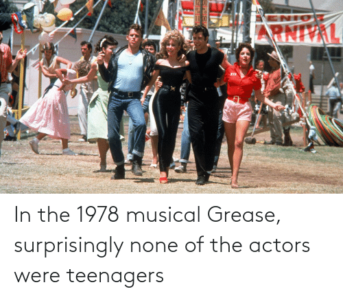 Grease, Musical, and Teenagers: In the 1978 musical Grease, surprisingly none of the actors were teenagers