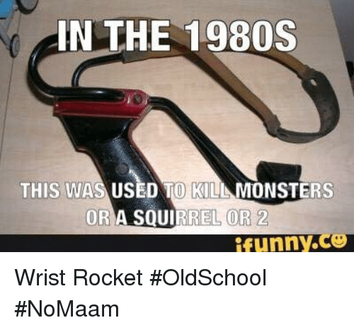 Memes, Squirrel, and 🤖: IN THE 1980S  THIS WAS USED TO KILL MONSTERS  OR A SQUIRREL OR 2  ifunny.Co Wrist Rocket #OldSchool #NoMaam