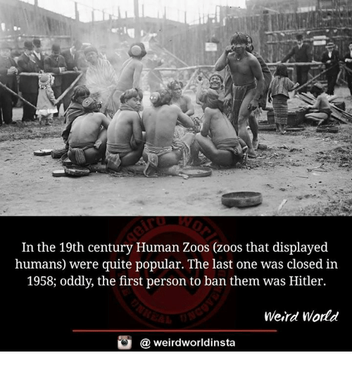 Memes, Weird, and Hitler: In the 19th century Human Zoos (zoos that displayed  humans were quite popular. The last one was closed in  1958; oddly, the first person to ban them was Hitler.  Weird World  weirdworldinsta  a