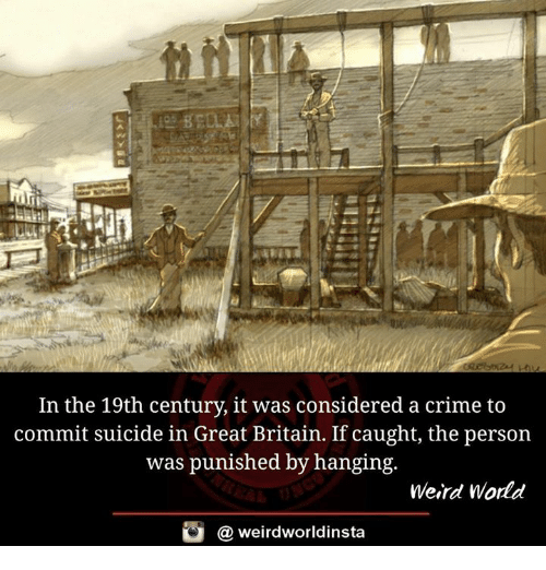 Crime, Memes, and Weird: In the 19th century, it was considered a crime to  commit suicide in Great Britain. If caught, the person  was punished by hanging  Weird World  @ weirdworldinsta