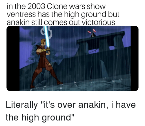 Victorious, Clone Wars, and Wars: in the 2003 Clone wars show  ventress has the high ground but  anakin still comes out victorious