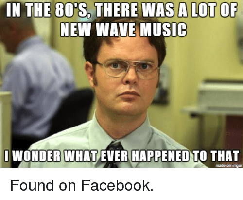 Funniest Meme Music : In the there was a lotof new wave music i wonder what ever