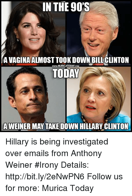 Hillary Clinton, Memes, and Email: IN THE 90'S  AVAGINA ALMOST TOOK DOWN BILICLINTON  www.MURICATODAY coM  TODAY  A WEINER MAY TAKE DOWN HILLARY CLINTON Hillary is being investigated over emails from Anthony Weiner #Irony  Details: http://bit.ly/2eNwPN6 Follow us for more: Murica Today