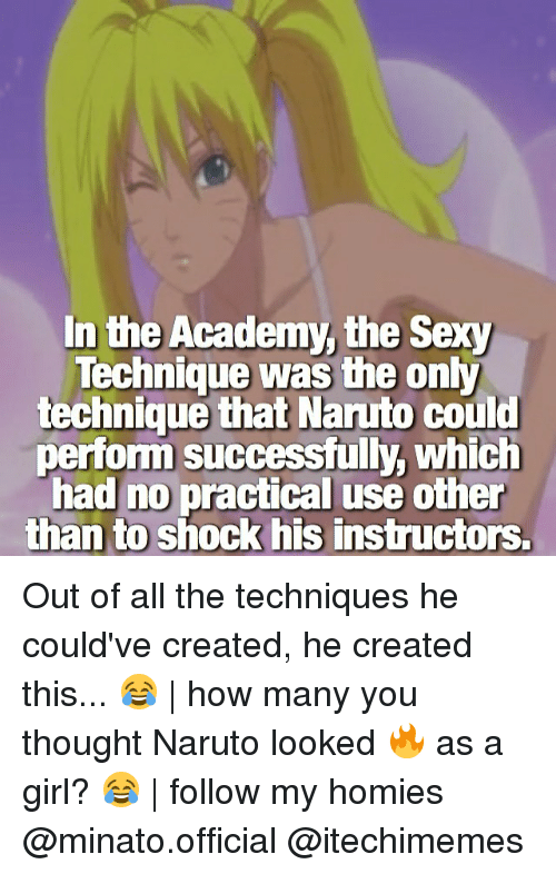 Memes, Naruto, and Sexy: In the Academy, the Sexy  Technique was the only  technique that Naruto could  perform successfully, which  had no practical use other  than to shock his instructors. Out of all the techniques he could've created, he created this... 😂 | how many you thought Naruto looked 🔥 as a girl? 😂 | follow my homies @minato.official @itechimemes