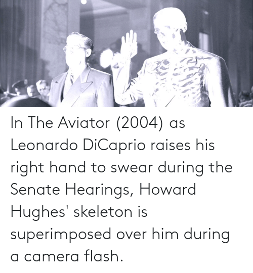 Leonardo DiCaprio, Camera, and Howard Hughes: In The Aviator (2004) as Leonardo DiCaprio raises his right hand to swear during the Senate Hearings, Howard Hughes' skeleton is superimposed over him during a camera flash.