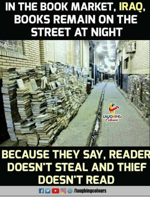 Books, Iraq, and Indianpeoplefacebook: IN THE B0OK MARKET, IRAQ,  BOOKS REMAIN ON THE  STREET AT NIGHT  AUGHING  BECAUSE THEY SAY, READER  DOESN'T STEAL AND THIEF  DOESN'T READ