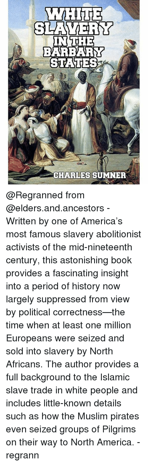 America, Memes, and Muslim: IN THE  BARBARY  STATES  CHARLES SUMNER @Regranned from @elders.and.ancestors - Written by one of America's most famous slavery abolitionist activists of the mid-nineteenth century, this astonishing book provides a fascinating insight into a period of history now largely suppressed from view by political correctness—the time when at least one million Europeans were seized and sold into slavery by North Africans. The author provides a full background to the Islamic slave trade in white people and includes little-known details such as how the Muslim pirates even seized groups of Pilgrims on their way to North America. - regrann