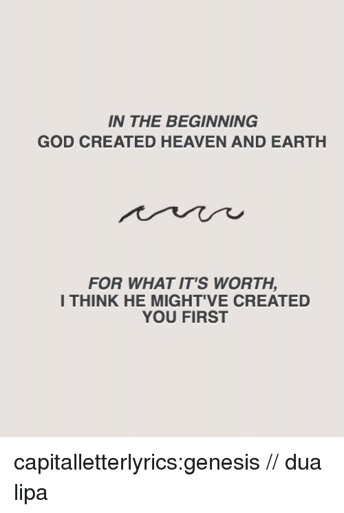 God, Heaven, and Target: IN THE BEGINNING  GOD CREATED HEAVEN AND EARTH  FOR WHAT IT'S WORTH,  I THINK HE MIGHT'VE CREATED  YOU FIRST capitalletterlyrics:genesis // dua lipa