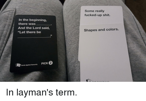 """Cards Against Humanity, CardsAgainstHumanity, and Shape: In the beginning,  there was  And the Lord said  """"Let there be  Cards Against Humanity  PICK  Some really  fucked-up shit.  Shapes and colors.  6 o In layman's term."""