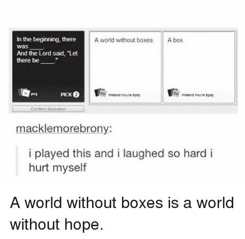 """Memes, World, and Hope: In the beginning, there  was  And the Lord said, """"Let  there be  A world without boxes  A box  Confion Seledion  macklemorebrony  i played this and i laughed so hard i  hurt myself A world without boxes is a world without hope."""