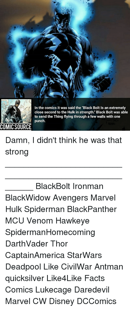 """Disney, Facts, and Memes: In the comics it was said the """"Black Bolt Is an extremely  close second to the Hulk in strength. Black Bolt was able  to send the Thing flying through a few walls with one  punch  COMIC SOURCE Damn, I didn't think he was that strong ________________________________________________________ BlackBolt Ironman BlackWidow Avengers Marvel Hulk Spiderman BlackPanther MCU Venom Hawkeye SpidermanHomecoming DarthVader Thor CaptainAmerica StarWars Deadpool Like CivilWar Antman quicksilver Like4Like Facts Comics Lukecage Daredevil Marvel CW Disney DCComics"""