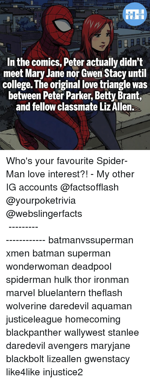 Batman, College, and Love: In the comics, Peter actually didn't  meet Mary Jane nor Gwen Stacy until  college. The original love triangle was  between Peter Parker, Betty Brant,  and fellow classmate LizAllen. Who's your favourite Spider-Man love interest?! - My other IG accounts @factsofflash @yourpoketrivia @webslingerfacts ⠀⠀⠀⠀⠀⠀⠀⠀⠀⠀⠀⠀⠀⠀⠀⠀⠀⠀⠀⠀⠀⠀⠀⠀⠀⠀⠀⠀⠀⠀⠀⠀⠀⠀⠀⠀ ⠀⠀--------------------- batmanvssuperman xmen batman superman wonderwoman deadpool spiderman hulk thor ironman marvel bluelantern theflash wolverine daredevil aquaman justiceleague homecoming blackpanther wallywest stanlee daredevil avengers maryjane blackbolt lizeallen gwenstacy like4like injustice2