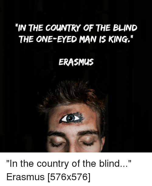 In THE COUNTRY OF THE BLIND THE ONE-EYED MAN IS KING ERASMUS