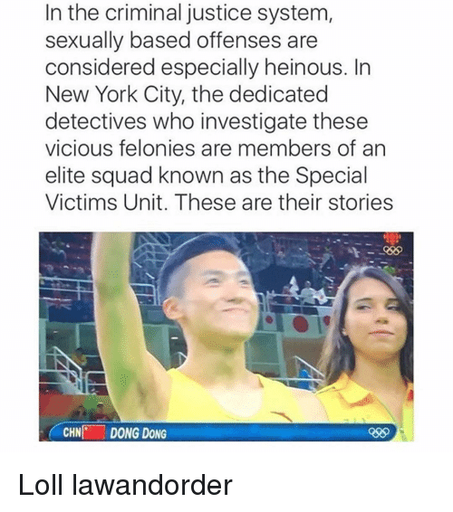 Funny, New York, and Squad: In the criminal justice system  sexually based offenses are  considered especially heinous. In  New York City, the dedicated  detectives who investigate these  vicious felonies are members of an  elite squad known as the Special  Victims Unit. These are their stories  CHN  DONG DONG Loll lawandorder