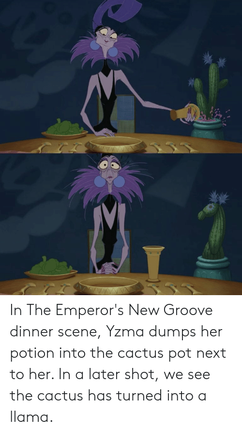 In The Emperor S New Groove Dinner Scene Yzma Dumps Her Potion Into The Cactus Pot Next To Her In A Later Shot We See The Cactus Has Turned Into A Llama