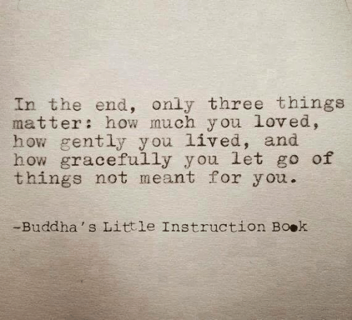 How, Three, and You: In the end, only three things  matter: how much y ou loved,  how gently y ou lived, and  how gracefully you let go of  things not meant for you.  -Buddha's Little Instruction Boek