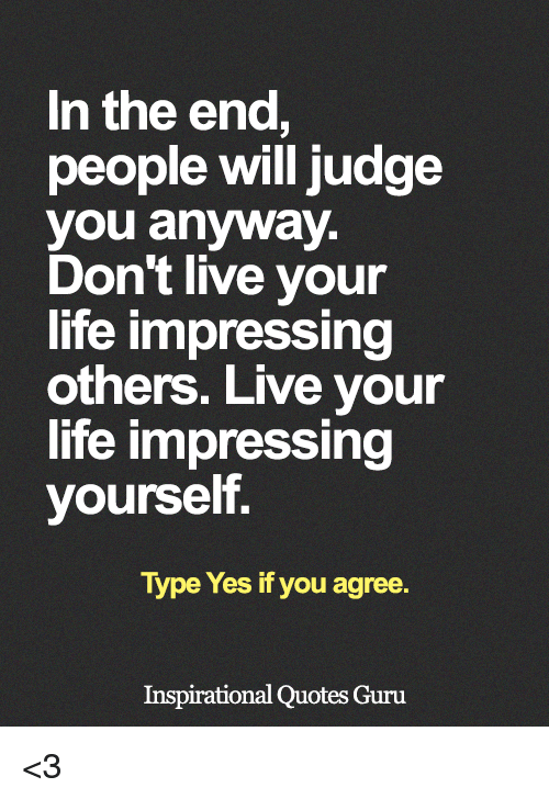 In The End People Will Judge You Anyway Dont Live Your Life