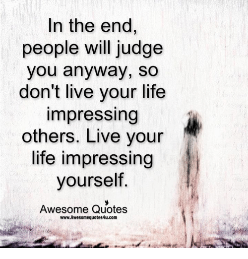 Quotes To Live For Others: In The End People Will Judge You Anyway So Don't Live Your