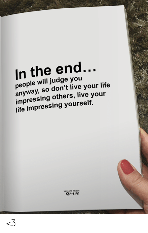 Life, Memes, and Live: In the end...  people will judge you  anyway,so don't live your life  impressing others, live your  life impressing yourself.  Lessons Taught  By LIFE <3