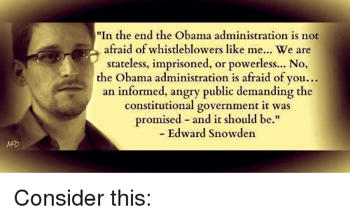 Memes, Constitution, and Information: In the end the Obama administration is not  afraid of whistleblowers like me... We are  stateless, imprisoned, or powerless... No,  the Obama administration is afraid of you...  an informed, angry public demanding the  constitutional government it was  promised and it should be  Edward Snowden Consider this: