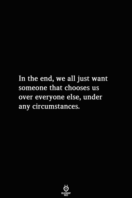 All, In the End, and The End: In the end, we all just want  someone that chooses us  over everyone else, under  any circumstances.